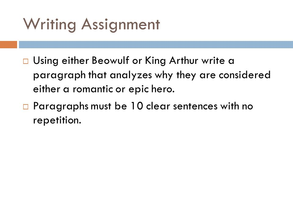 Writing Assignment  Using either Beowulf or King Arthur write a paragraph that analyzes why they are considered either a romantic or epic hero.