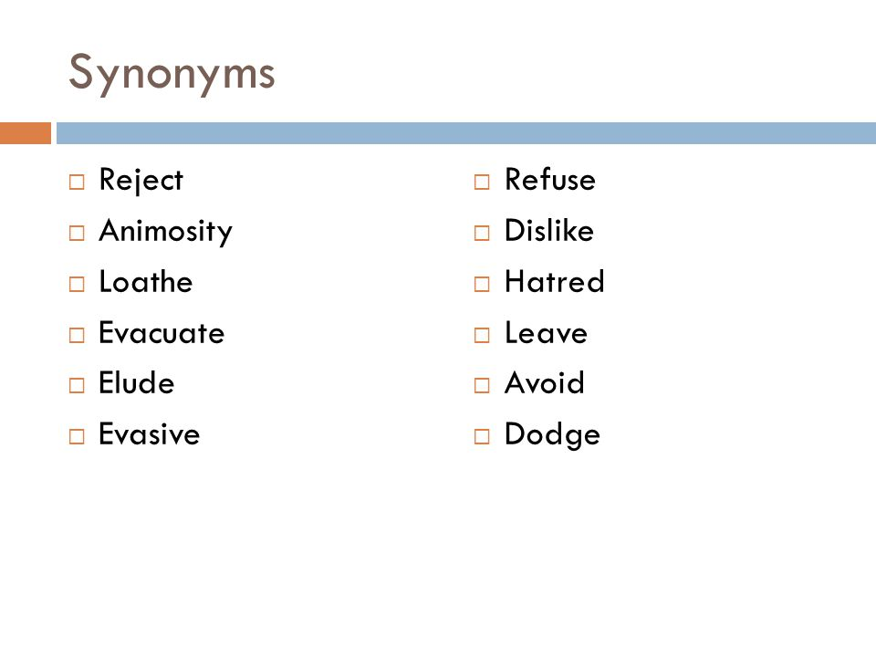 Synonyms  Reject  Animosity  Loathe  Evacuate  Elude  Evasive  Refuse  Dislike  Hatred  Leave  Avoid  Dodge