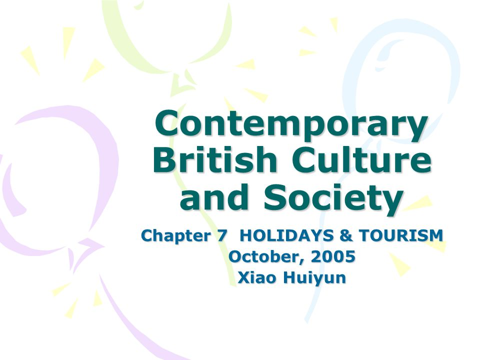 Contemporary British Culture and Society Chapter 7 HOLIDAYS & TOURISM October, 2005 Xiao Huiyun