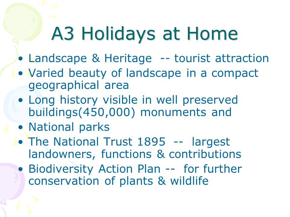 A3 Holidays at Home Landscape & Heritage -- tourist attraction Varied beauty of landscape in a compact geographical area Long history visible in well preserved buildings(450,000) monuments and National parks The National Trust 1895 -- largest landowners, functions & contributions Biodiversity Action Plan -- for further conservation of plants & wildlife