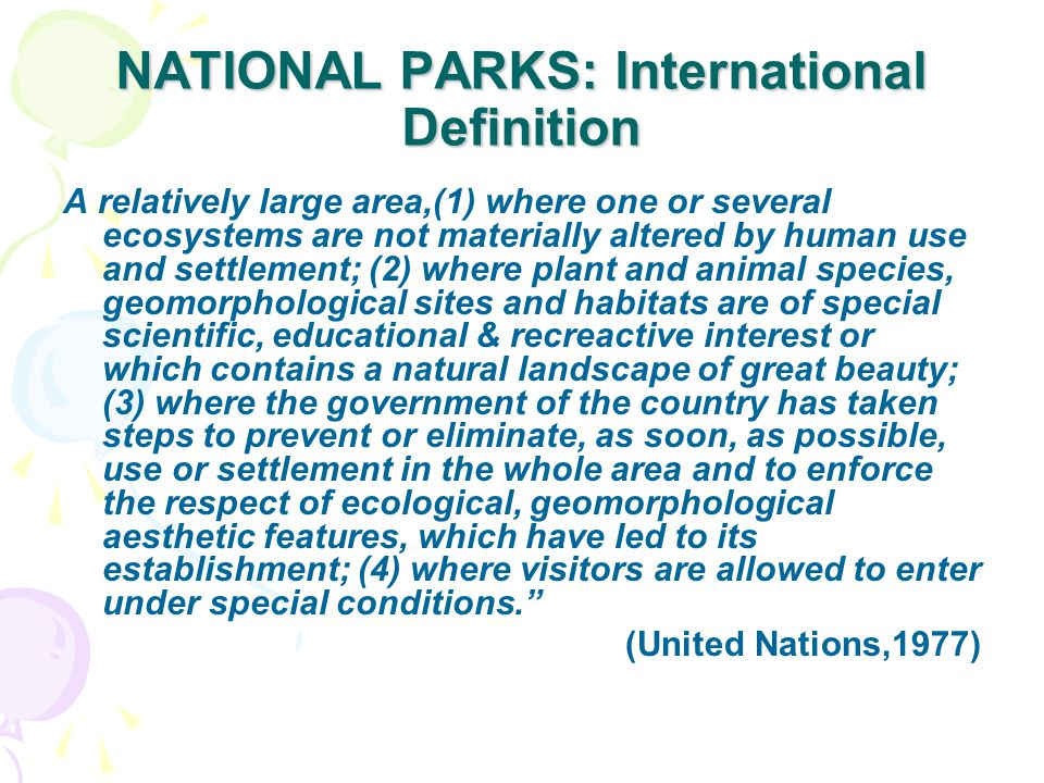 NATIONAL PARKS: International Definition A relatively large area,(1) where one or several ecosystems are not materially altered by human use and settlement; (2) where plant and animal species, geomorphological sites and habitats are of special scientific, educational & recreactive interest or which contains a natural landscape of great beauty; (3) where the government of the country has taken steps to prevent or eliminate, as soon, as possible, use or settlement in the whole area and to enforce the respect of ecological, geomorphological aesthetic features, which have led to its establishment; (4) where visitors are allowed to enter under special conditions. (United Nations,1977)