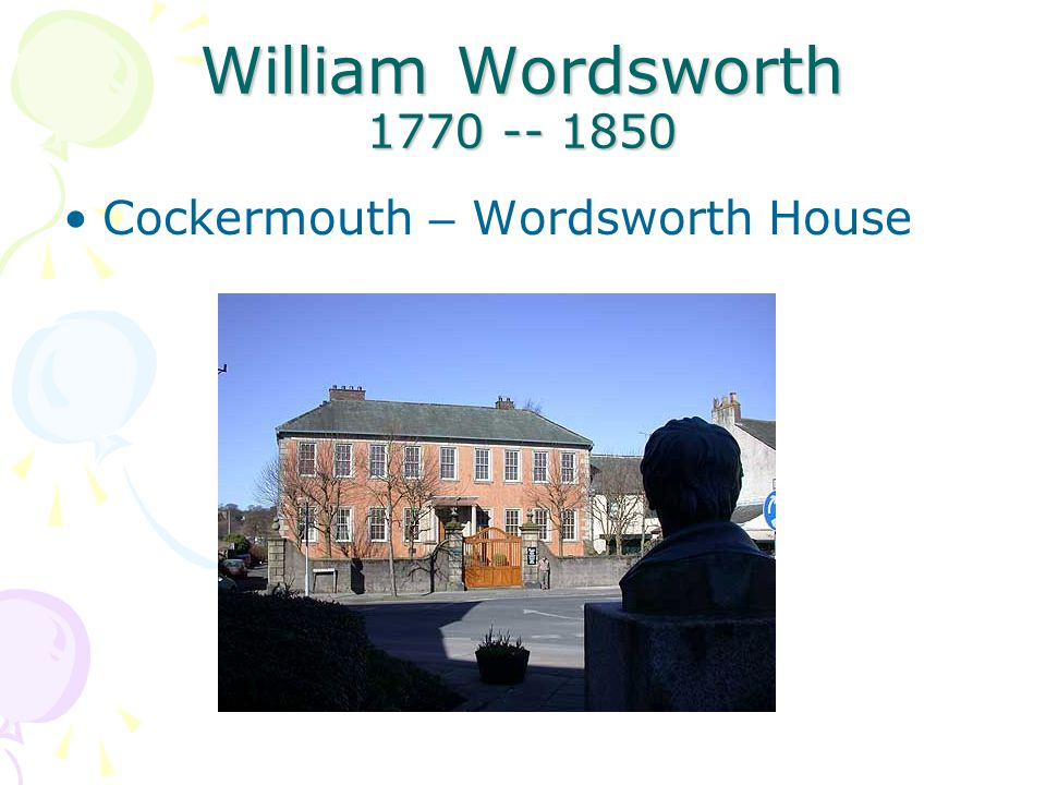 William Wordsworth 1770 -- 1850 Cockermouth – Wordsworth House