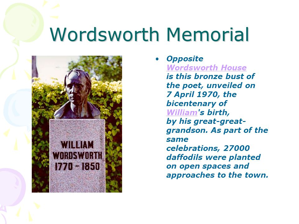 Wordsworth Memorial Opposite Wordsworth House is this bronze bust of the poet, unveiled on 7 April 1970, the bicentenary of William s birth, by his great-great- grandson.