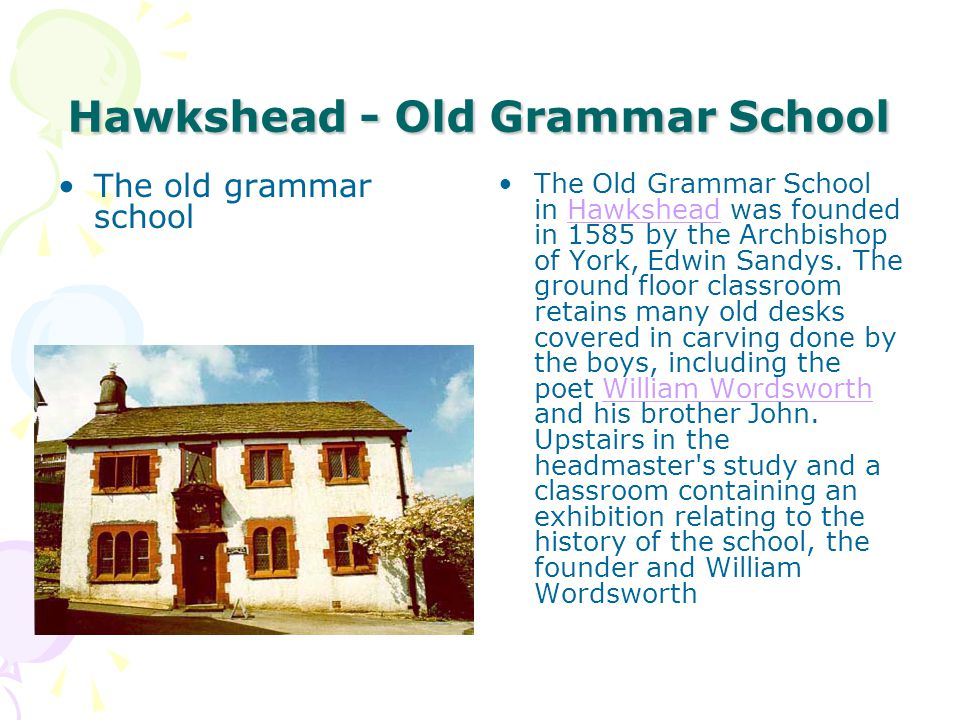 Hawkshead - Old Grammar School The old grammar school The Old Grammar School in Hawkshead was founded in 1585 by the Archbishop of York, Edwin Sandys.