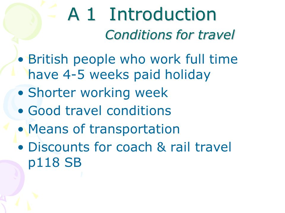 A 1 Introduction Conditions for travel British people who work full time have 4-5 weeks paid holiday Shorter working week Good travel conditions Means of transportation Discounts for coach & rail travel p118 SB