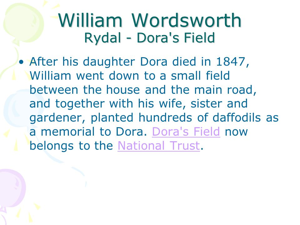William Wordsworth Rydal - Dora s Field After his daughter Dora died in 1847, William went down to a small field between the house and the main road, and together with his wife, sister and gardener, planted hundreds of daffodils as a memorial to Dora.
