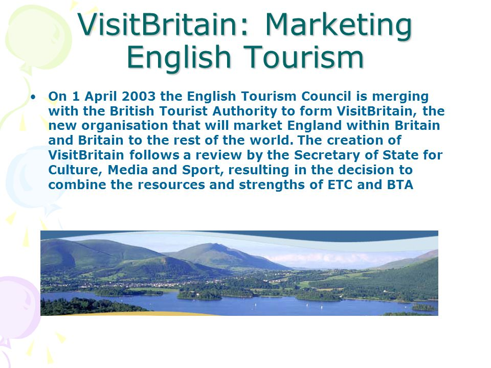 VisitBritain: Marketing English Tourism On 1 April 2003 the English Tourism Council is merging with the British Tourist Authority to form VisitBritain, the new organisation that will market England within Britain and Britain to the rest of the world.