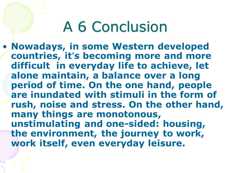 A 6 Conclusion Nowadays, in some Western developed countries, it ' s becoming more and more difficult in everyday life to achieve, let alone maintain, a balance over a long period of time.