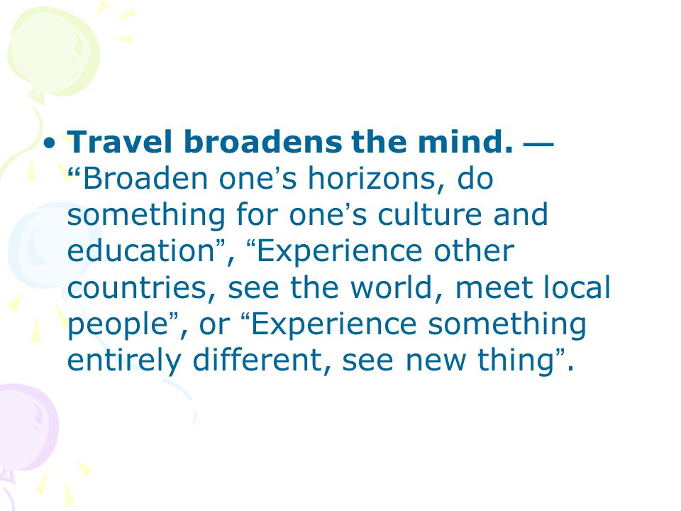 Travel broadens the mind.