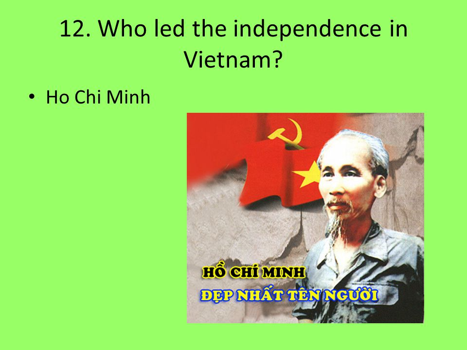 12. Who led the independence in Vietnam? Ho Chi Minh