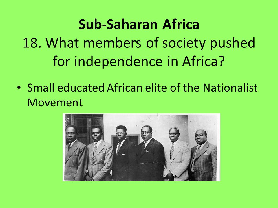 Sub-Saharan Africa 18.What members of society pushed for independence in Africa.
