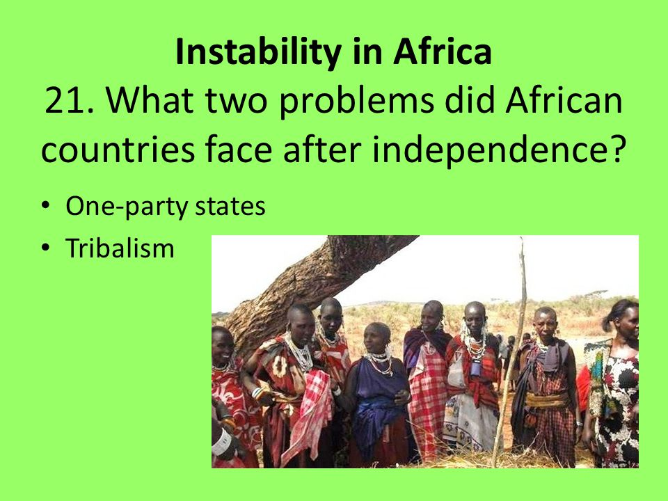 Instability in Africa 21.What two problems did African countries face after independence.
