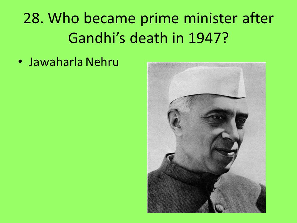 28. Who became prime minister after Gandhi's death in 1947? Jawaharla Nehru