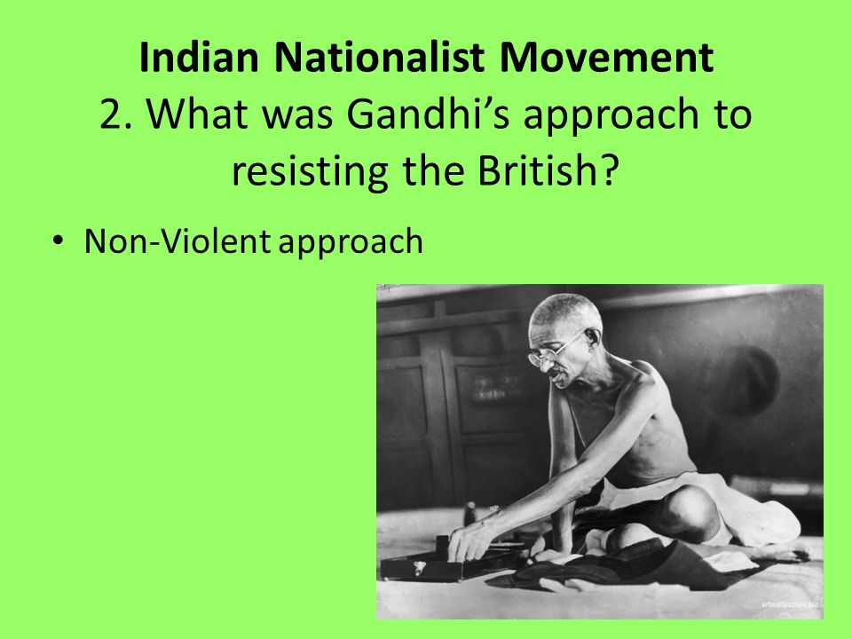 Indian Nationalist Movement 2.What was Gandhi's approach to resisting the British.