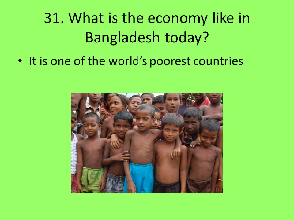 31. What is the economy like in Bangladesh today? It is one of the world's poorest countries