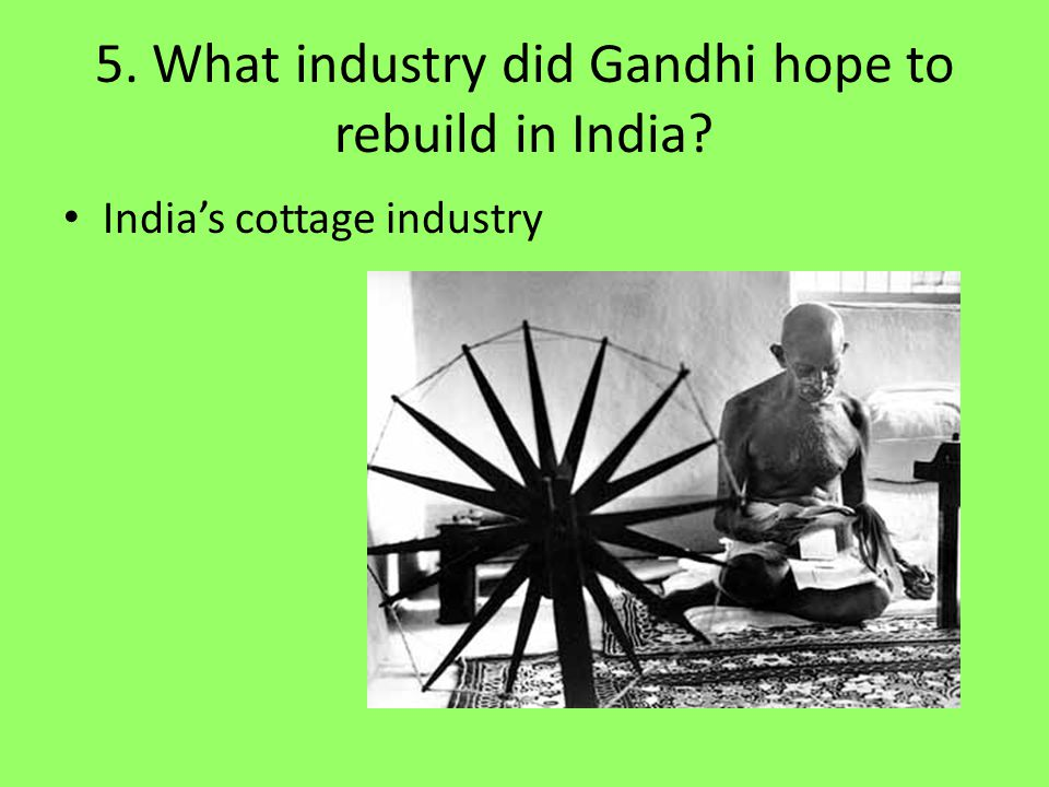 5. What industry did Gandhi hope to rebuild in India? India's cottage industry