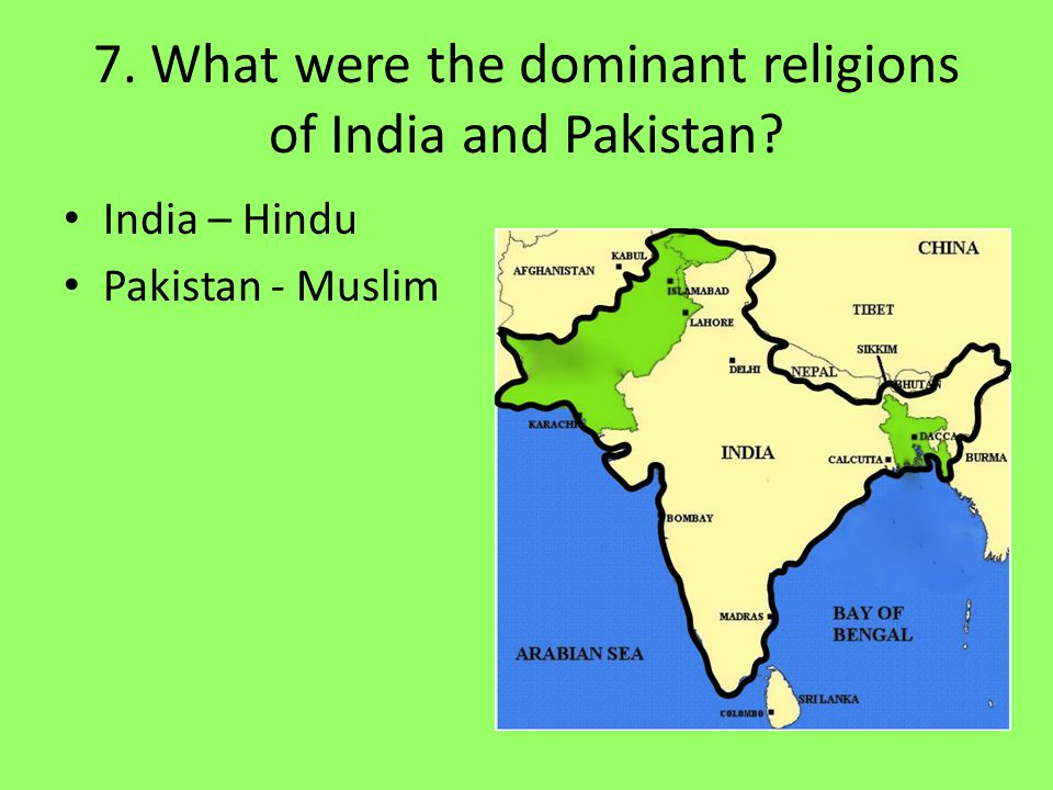 7. What were the dominant religions of India and Pakistan? India – Hindu Pakistan - Muslim