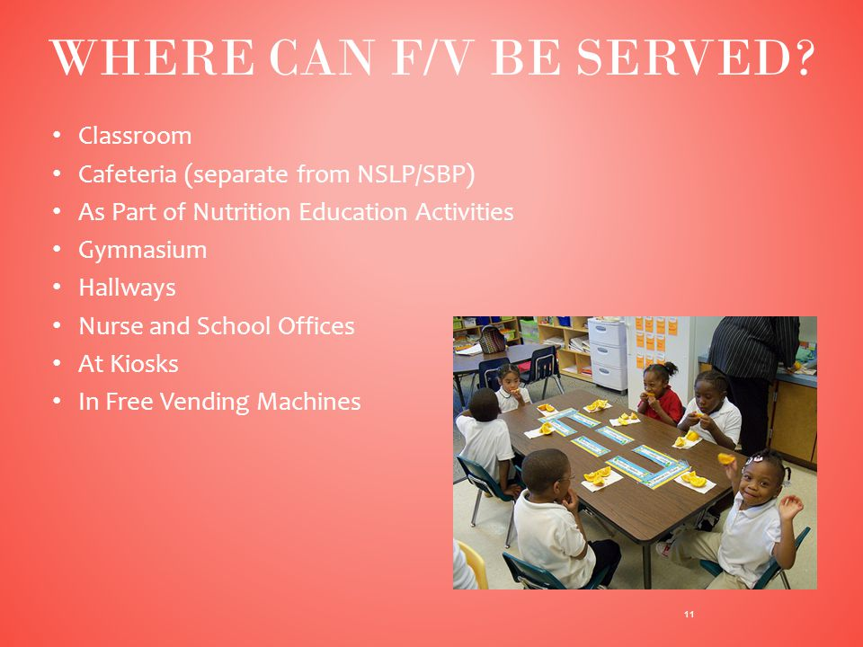 Classroom Cafeteria (separate from NSLP/SBP) As Part of Nutrition Education Activities Gymnasium Hallways Nurse and School Offices At Kiosks In Free Vending Machines 11 WHERE CAN F/V BE SERVED