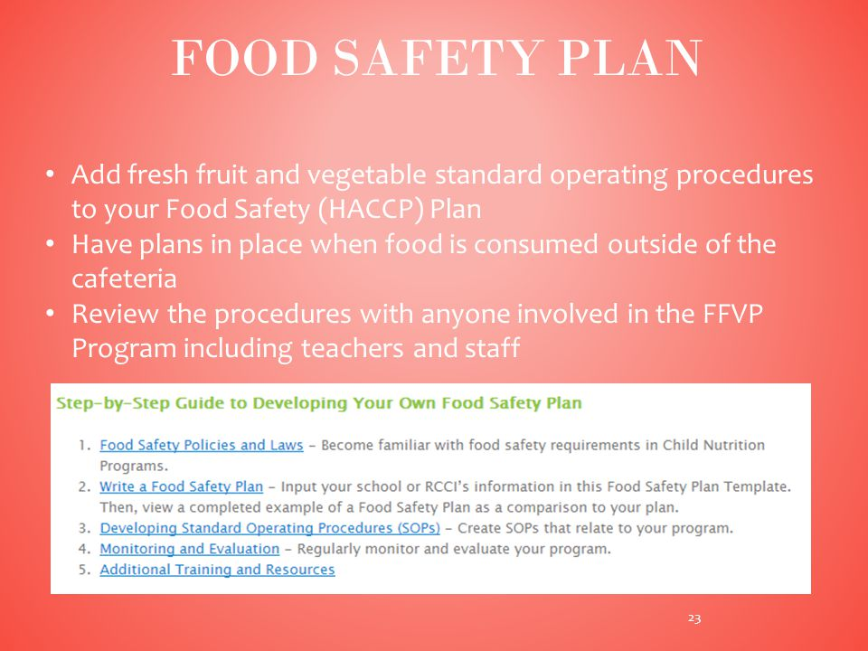 Add fresh fruit and vegetable standard operating procedures to your Food Safety (HACCP) Plan Have plans in place when food is consumed outside of the cafeteria Review the procedures with anyone involved in the FFVP Program including teachers and staff 23 FOOD SAFETY PLAN
