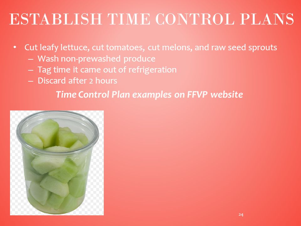 Cut leafy lettuce, cut tomatoes, cut melons, and raw seed sprouts – Wash non-prewashed produce – Tag time it came out of refrigeration – Discard after 2 hours Time Control Plan examples on FFVP website 24 ESTABLISH TIME CONTROL PLANS