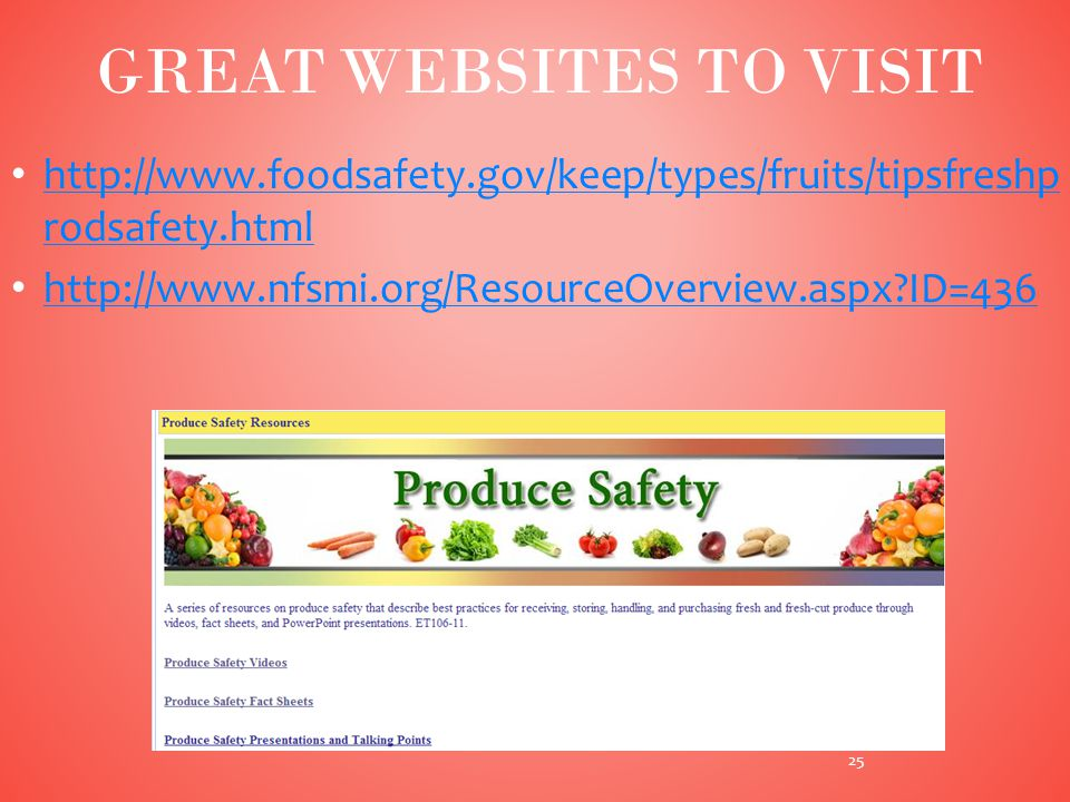 http://www.foodsafety.gov/keep/types/fruits/tipsfreshp rodsafety.html http://www.foodsafety.gov/keep/types/fruits/tipsfreshp rodsafety.html http://www.nfsmi.org/ResourceOverview.aspx ID=436 25 GREAT WEBSITES TO VISIT