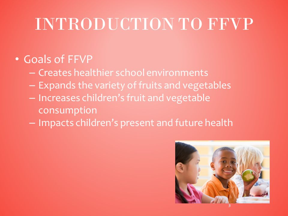 Goals of FFVP – Creates healthier school environments – Expands the variety of fruits and vegetables – Increases children's fruit and vegetable consumption – Impacts children's present and future health INTRODUCTION TO FFVP 3