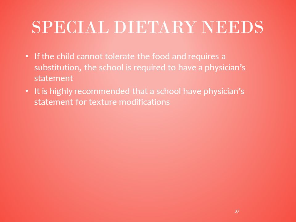 If the child cannot tolerate the food and requires a substitution, the school is required to have a physician's statement It is highly recommended that a school have physician's statement for texture modifications SPECIAL DIETARY NEEDS 37