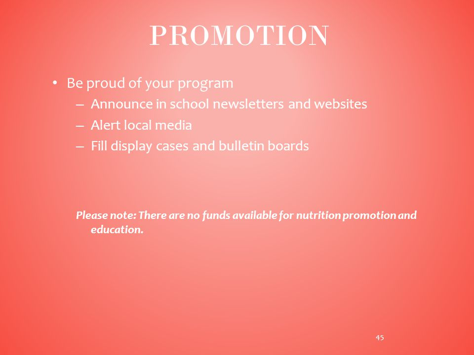 Be proud of your program – Announce in school newsletters and websites – Alert local media – Fill display cases and bulletin boards Please note: There are no funds available for nutrition promotion and education.