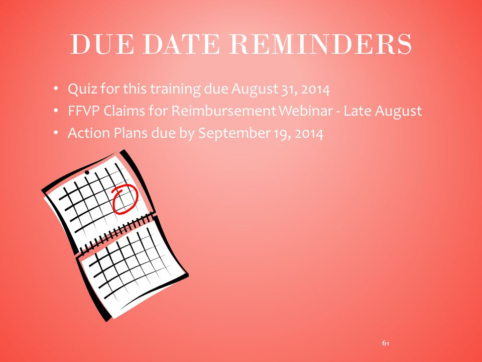 Quiz for this training due August 31, 2014 FFVP Claims for Reimbursement Webinar - Late August Action Plans due by September 19, 2014 DUE DATE REMINDERS 61