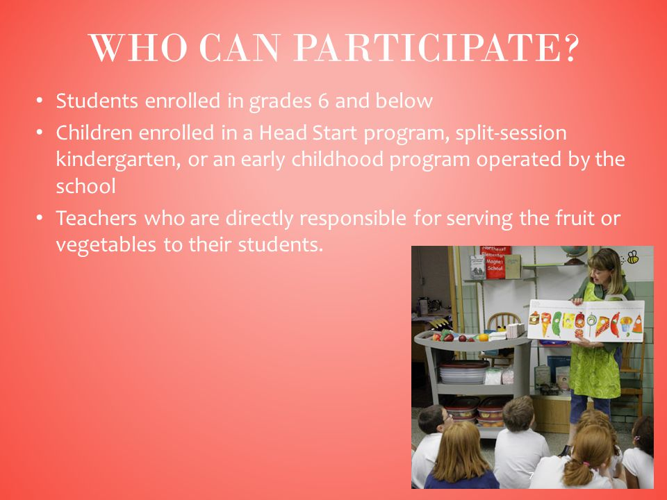 Students enrolled in grades 6 and below Children enrolled in a Head Start program, split-session kindergarten, or an early childhood program operated by the school Teachers who are directly responsible for serving the fruit or vegetables to their students.