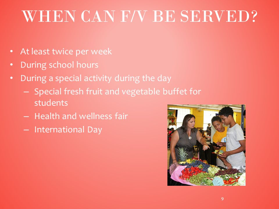 At least twice per week During school hours During a special activity during the day – Special fresh fruit and vegetable buffet for students – Health and wellness fair – International Day 9 WHEN CAN F/V BE SERVED