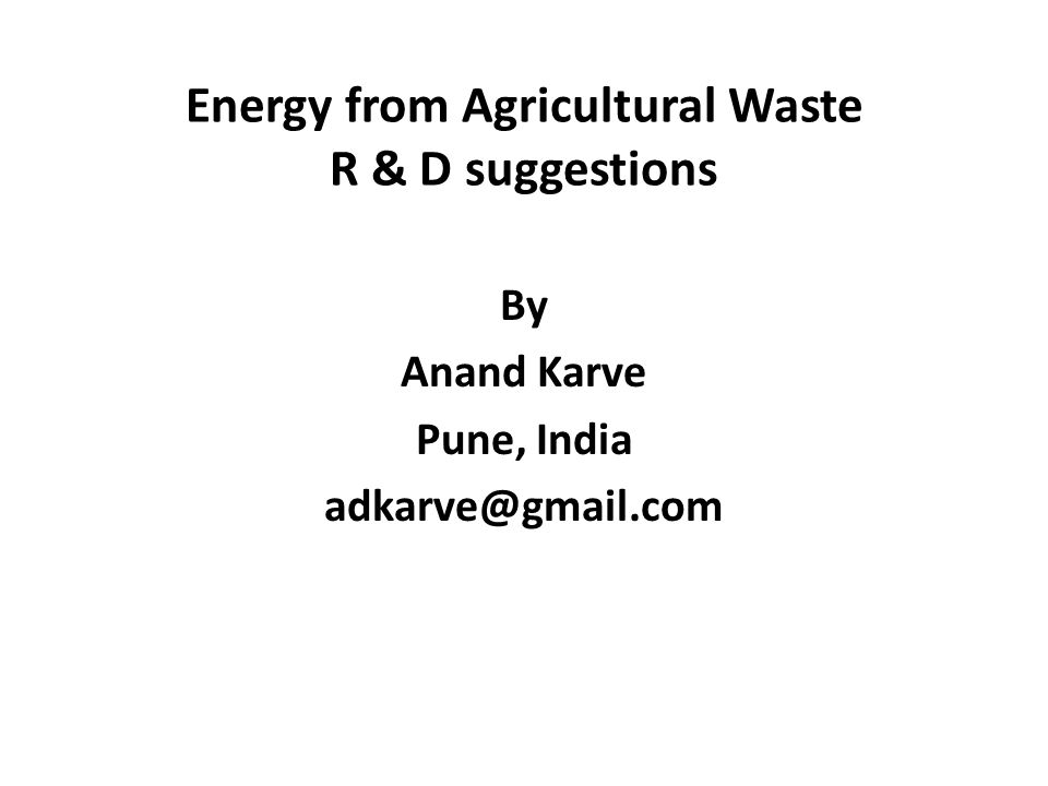Energy from Agricultural Waste R & D suggestions By Anand Karve Pune, India adkarve@gmail.com