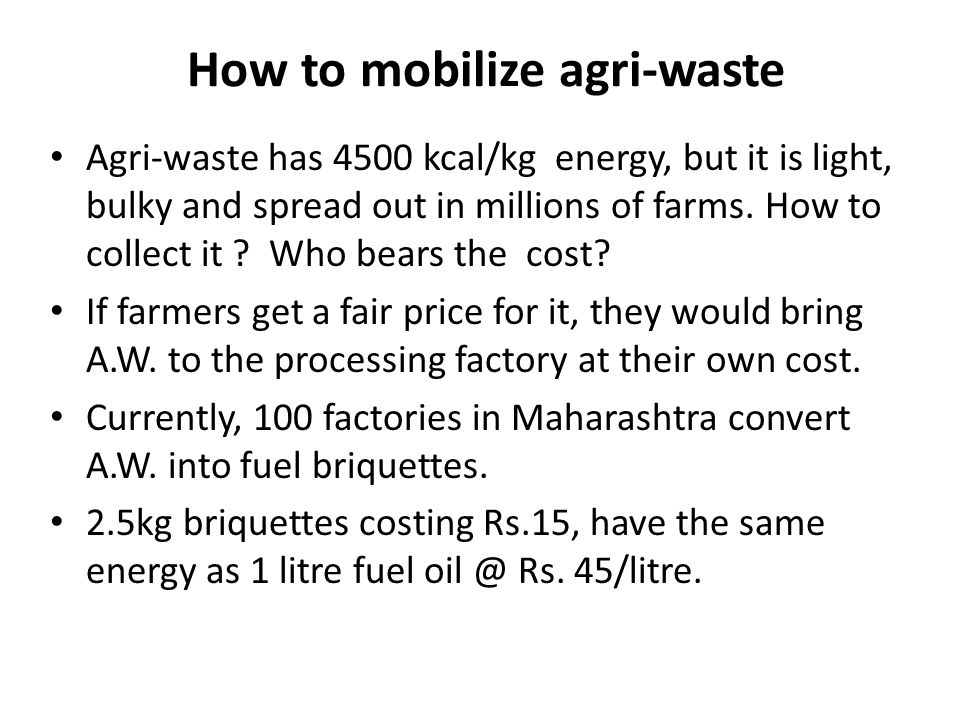 How to mobilize agri-waste Agri-waste has 4500 kcal/kg energy, but it is light, bulky and spread out in millions of farms.