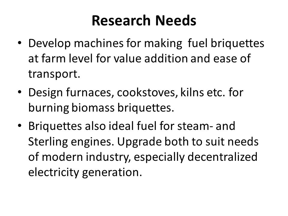 Research Needs Develop machines for making fuel briquettes at farm level for value addition and ease of transport.