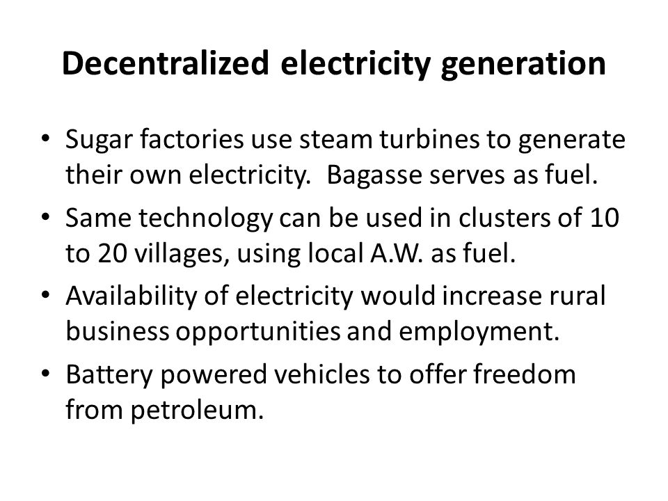 Decentralized electricity generation Sugar factories use steam turbines to generate their own electricity.