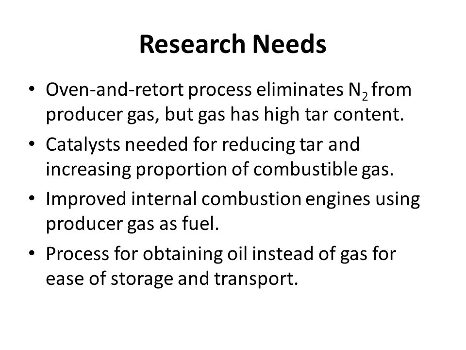 Research Needs Oven-and-retort process eliminates N 2 from producer gas, but gas has high tar content.