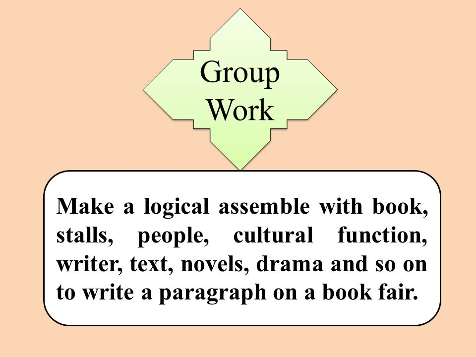 Group Work Make a logical assemble with book, stalls, people, cultural function, writer, text, novels, drama and so on to write a paragraph on a book fair.