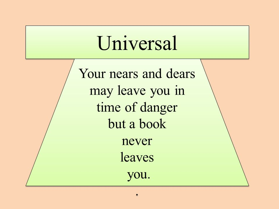 Universal Your nears and dears may leave you in time of danger but a book never leaves you..