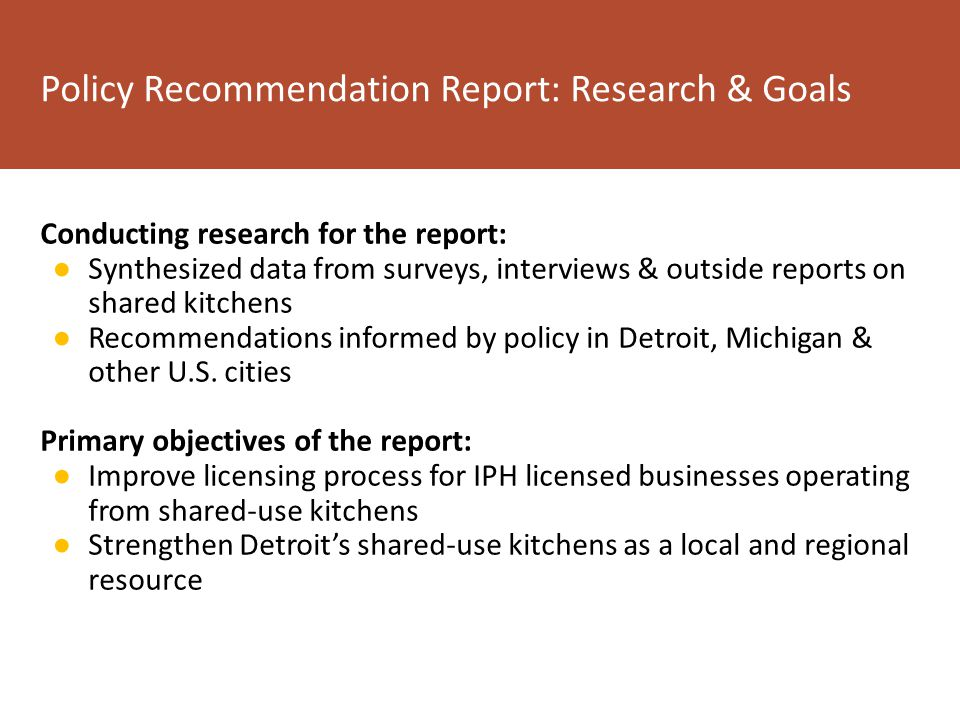 Conducting research for the report: ● Synthesized data from surveys, interviews & outside reports on shared kitchens ● Recommendations informed by policy in Detroit, Michigan & other U.S.