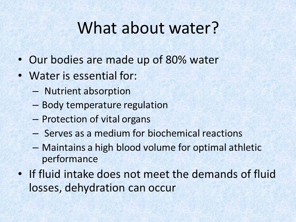 What about water? Our bodies are made up of 80% water Water is essential for: – Nutrient absorption – Body temperature regulation – Protection of vita