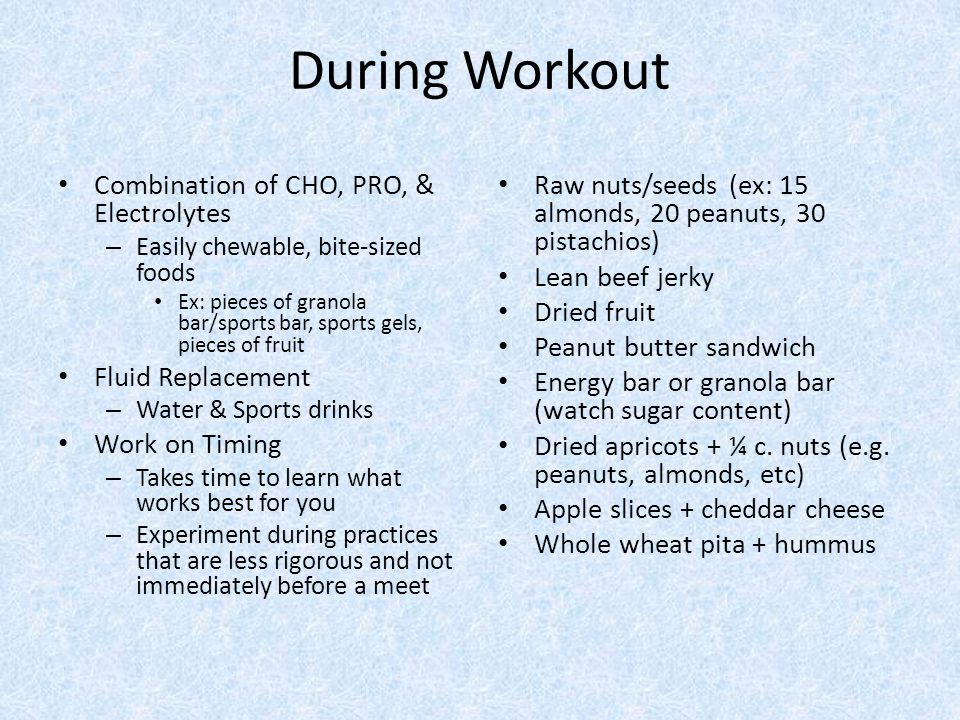 During Workout Combination of CHO, PRO, & Electrolytes – Easily chewable, bite-sized foods Ex: pieces of granola bar/sports bar, sports gels, pieces of fruit Fluid Replacement – Water & Sports drinks Work on Timing – Takes time to learn what works best for you – Experiment during practices that are less rigorous and not immediately before a meet Raw nuts/seeds (ex: 15 almonds, 20 peanuts, 30 pistachios) Lean beef jerky Dried fruit Peanut butter sandwich Energy bar or granola bar (watch sugar content) Dried apricots + ¼ c.