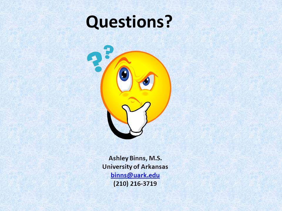 Questions Ashley Binns, M.S. University of Arkansas binns@uark.edu (210) 216-3719
