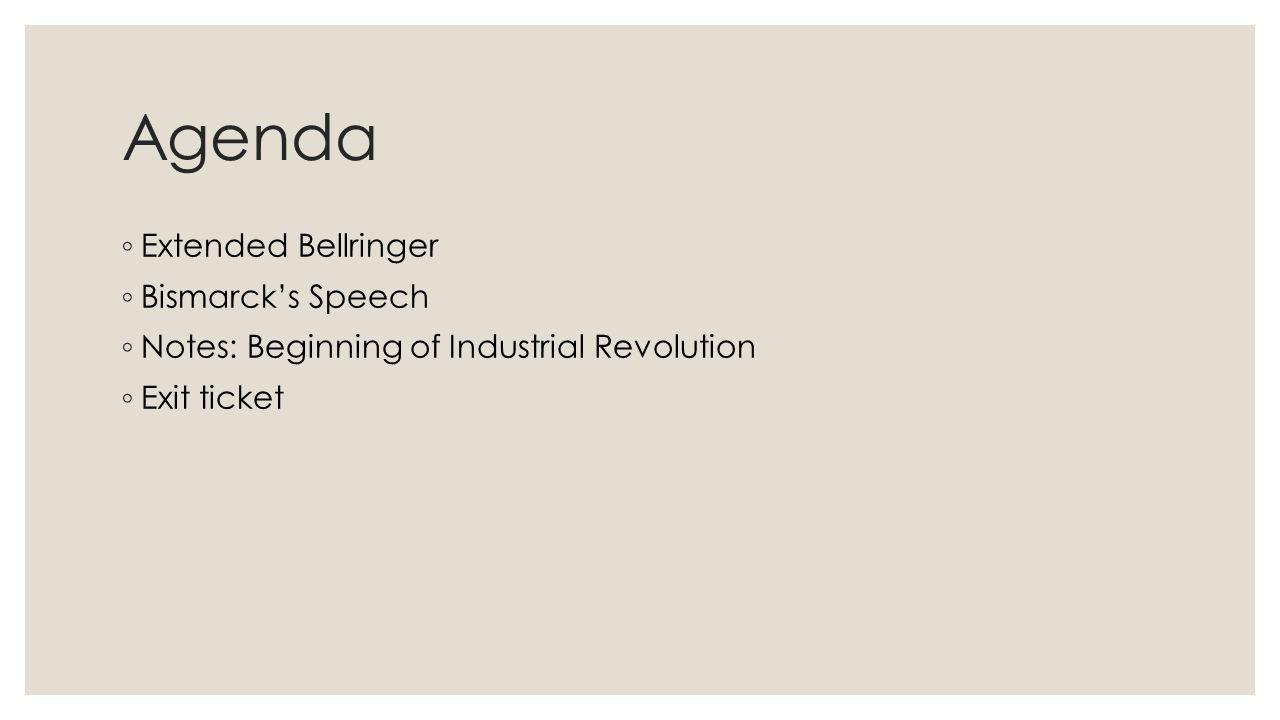 Agenda ◦ Extended Bellringer ◦ Bismarck's Speech ◦ Notes: Beginning of Industrial Revolution ◦ Exit ticket