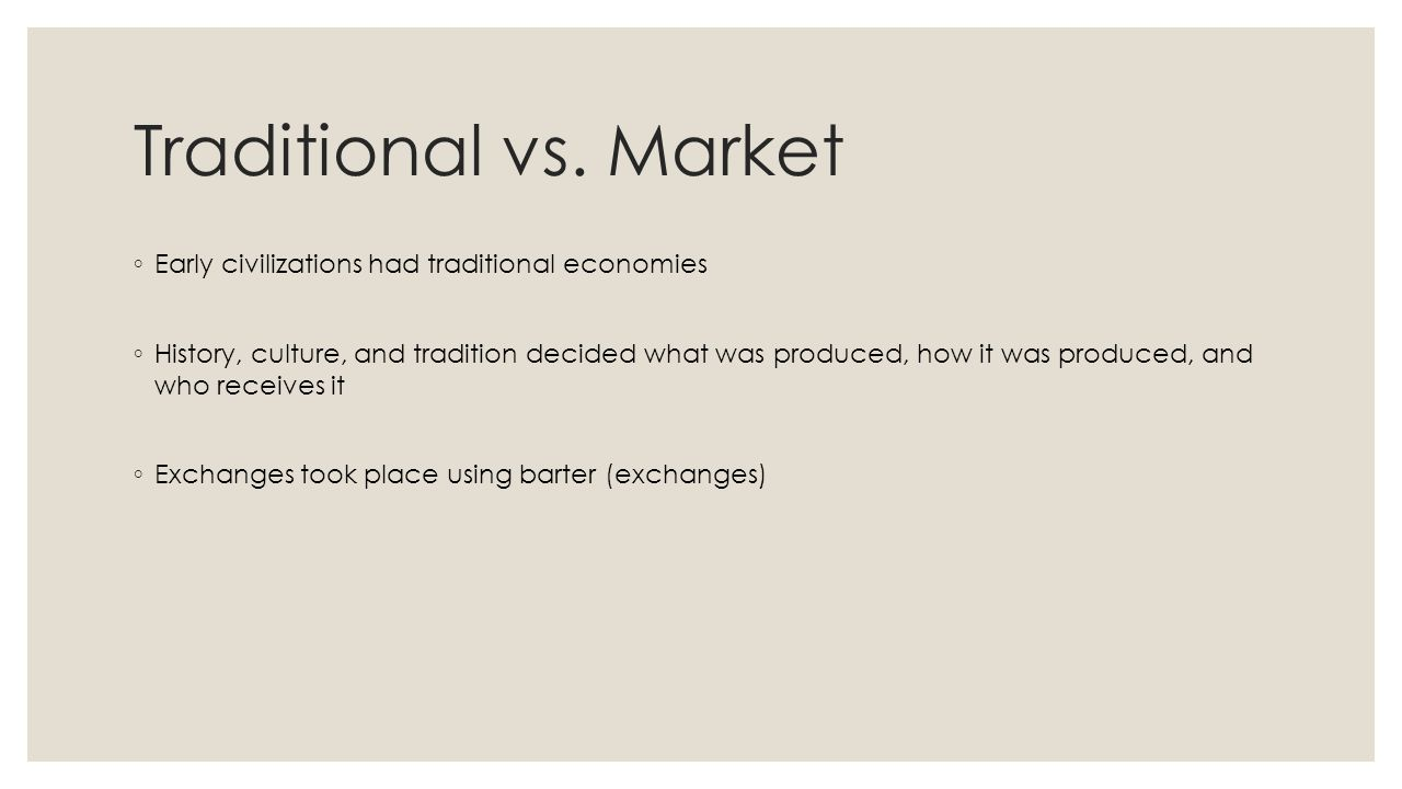 Traditional vs. Market ◦ Early civilizations had traditional economies ◦ History, culture, and tradition decided what was produced, how it was produce