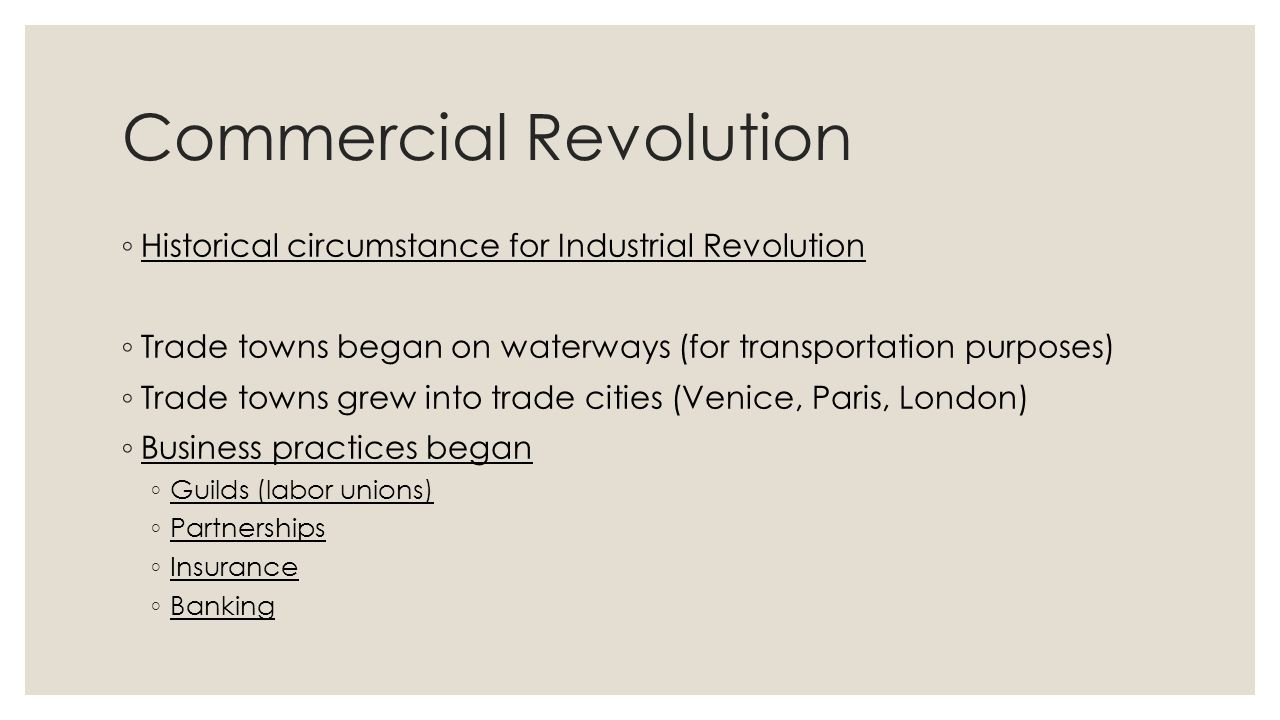 Commercial Revolution ◦ Historical circumstance for Industrial Revolution ◦ Trade towns began on waterways (for transportation purposes) ◦ Trade towns