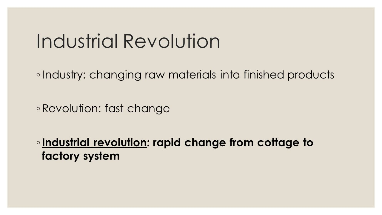 Industrial Revolution ◦ Industry: changing raw materials into finished products ◦ Revolution: fast change ◦ Industrial revolution: rapid change from c