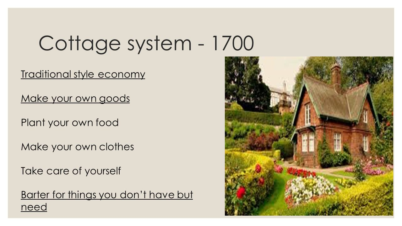 Cottage system - 1700 Traditional style economy Make your own goods Plant your own food Make your own clothes Take care of yourself Barter for things