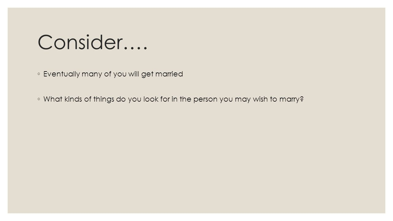 Consider…. ◦ Eventually many of you will get married ◦ What kinds of things do you look for in the person you may wish to marry?
