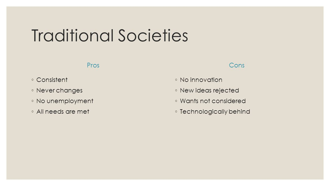 Traditional Societies Pros ◦ Consistent ◦ Never changes ◦ No unemployment ◦ All needs are met Cons ◦ No innovation ◦ New ideas rejected ◦ Wants not considered ◦ Technologically behind