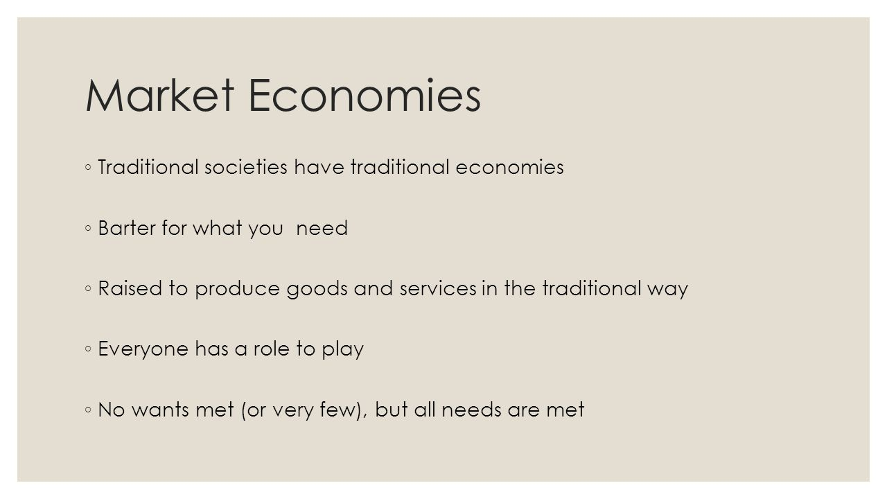 Market Economies ◦ Traditional societies have traditional economies ◦ Barter for what you need ◦ Raised to produce goods and services in the traditional way ◦ Everyone has a role to play ◦ No wants met (or very few), but all needs are met